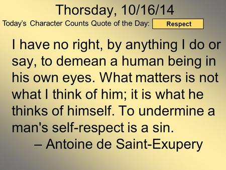 Today's Character Counts Quote of the Day: Respect Thorsday, 10/16/14 I have no right, by anything I do or say, to demean a human being in his own eyes.