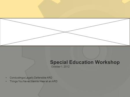 Special Education Workshop October 1, 2012 Conducting a Legally Defensible ARD Things You Never Want to Hear at an ARD.