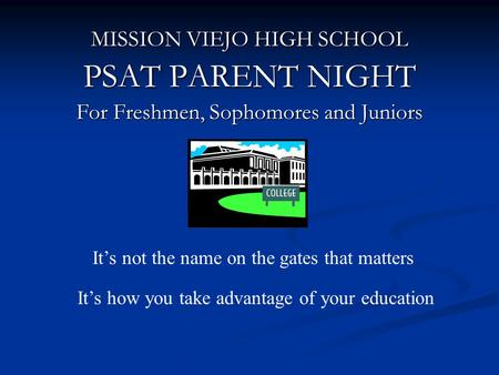 MISSION VIEJO HIGH SCHOOL PSAT PARENT NIGHT For Freshmen, Sophomores and Juniors It's not the name on the gates that matters It's how you take advantage.