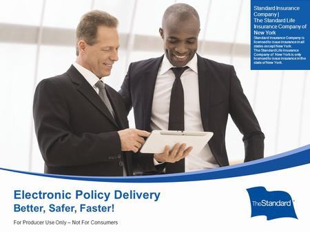© 2010 Standard Insurance Company Electronic Policy Delivery Better, Safer, Faster! For Producer Use Only – Not For Consumers Standard Insurance Company.