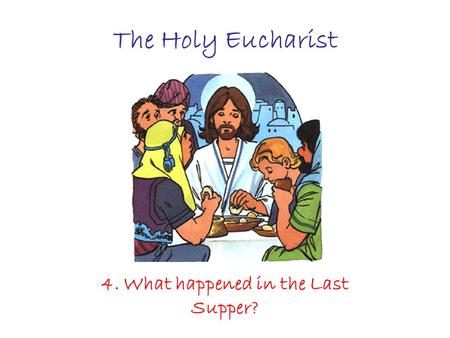 The Holy Eucharist 4. What happened in the Last Supper?