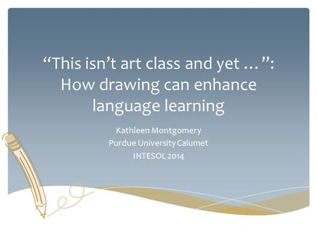 """This isn't art class and yet …"": How drawing can enhance language learning Kathleen Montgomery Purdue University Calumet INTESOL 2014."