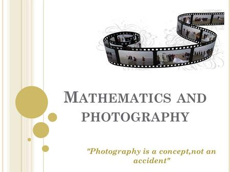 M ATHEMATICS AND PHOTOGRAPHY Photography is a concept,not an accident