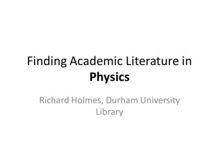 Finding Academic Literature in Physics Richard Holmes, Durham University Library.
