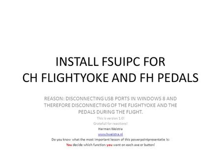 INSTALL FSUIPC FOR CH FLIGHTYOKE AND FH PEDALS REASON: DISCONNECTING USB PORTS IN WINDOWS 8 AND THEREFORE DISCONNECTING OF THE FLIGHTYOKE AND THE PEDALS.
