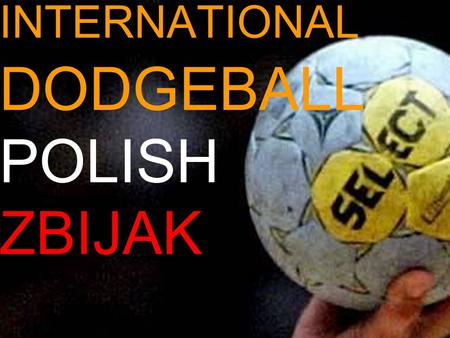 INTERNATIONAL DODGEBALL POLISH ZBIJAK. Dodgeball is a game for children but also for teenagers. It's not difficult but it can be very interesting and.