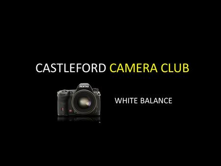 CASTLEFORD CAMERA CLUB WHITE BALANCE. White Balance – A definition White balance is the measurement of light in relation to its varying temperatures.