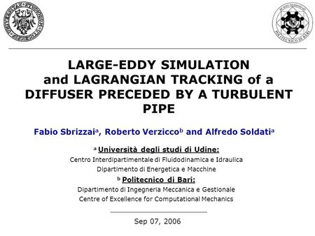 LARGE-EDDY SIMULATION and LAGRANGIAN TRACKING of a DIFFUSER PRECEDED BY A TURBULENT PIPE Sep 07, 2006 Fabio Sbrizzai a, Roberto Verzicco b and Alfredo.