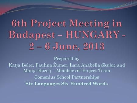 Prepared by Katja Belec, Paulina Žumer, Lara Anabella Skubic and Manja Koželj – Members of Project Team Comenius School Partnerships Six Languages Six.
