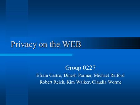 Privacy on the WEB Privacy on the WEB Group 0227 Efrain Castro, Dinesh Parmer, Michael Raiford Robert Reich, Kim Walker, Claudia Worme.