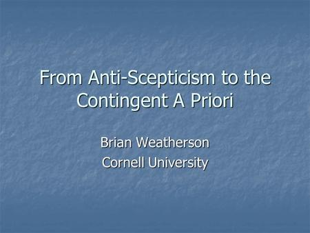 From Anti-Scepticism to the Contingent A Priori Brian Weatherson Cornell University.
