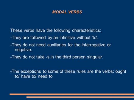 MODAL VERBS These verbs have the following characteristics: -They are followed by an infinitive without 'to'. -They do not need auxiliaries for the interrogative.