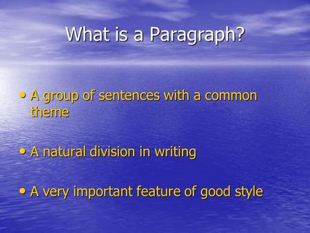 What is a Paragraph? A group of sentences with a common theme A group of sentences with a common theme A natural division in writing A natural division.