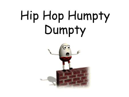 Hip Hop Humpty Dumpty. Hip Hop Humpty Humpty Dumpty sat on a wall. Humpty Dumpty had a great fall.