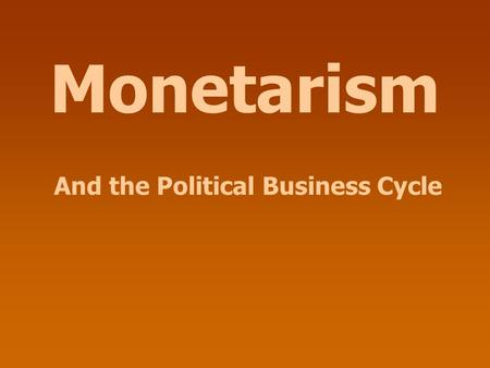 Monetarism And the Political Business Cycle. Monetarism MV = PQ 18-30 months In the long run, increases in M affect nothing but P (and W).