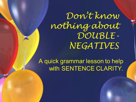 Don't know nothing about DOUBLE- NEGATIVES A quick grammar lesson to help with SENTENCE CLARITY.