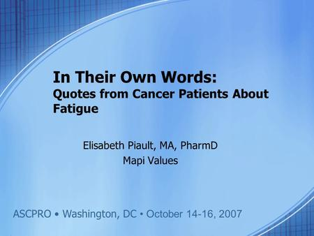 In Their Own Words: Quotes from Cancer Patients About Fatigue Elisabeth Piault, MA, PharmD Mapi Values ASCPRO Washington, DC October 14-16, 2007.