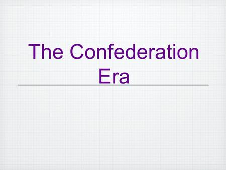 The Confederation Era. America was now and independent nation having won the Revolutionary War, but now what? What would the country and the government.