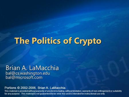 The Politics of Crypto Brian A. LaMacchia  Portions © 2002-2006, Brian A. LaMacchia. This material is provided without.