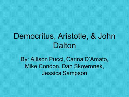 Democritus, Aristotle, & John Dalton By: Allison Pucci, Carina D'Amato, Mike Condon, Dan Skowronek, Jessica Sampson.