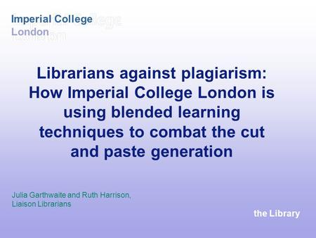 The Library Imperial College London Librarians against plagiarism: How Imperial College London is using blended learning techniques to combat the cut and.