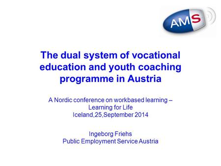 The dual system of vocational education and youth coaching programme in Austria A Nordic conference on workbased learning – Learning for Life Iceland,25,September.