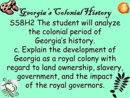 1 Georgia's Colonial History SS8H2 The student will analyze the colonial period of Georgia's history. c. Explain the development of Georgia as a royal.