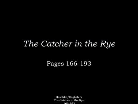 Geschke/English IV The Catcher in the Rye 166-193 The Catcher in the Rye Pages 166-193.