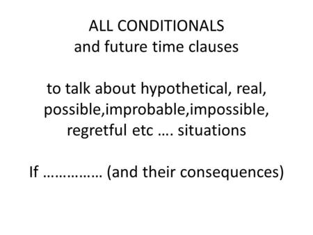 ALL CONDITIONALS and future time clauses to talk about hypothetical, real, possible,improbable,impossible, regretful etc …. situations If …………… (and their.