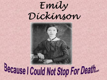 Emily Dickinson. Because I could not stop for Death– He kindly stopped for me– The Carriage held but just Ourselves– And Immortality.  Dickinson personifies.