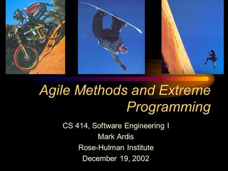 Agile Methods and Extreme Programming CS 414, Software Engineering I Mark Ardis Rose-Hulman Institute December 19, 2002.