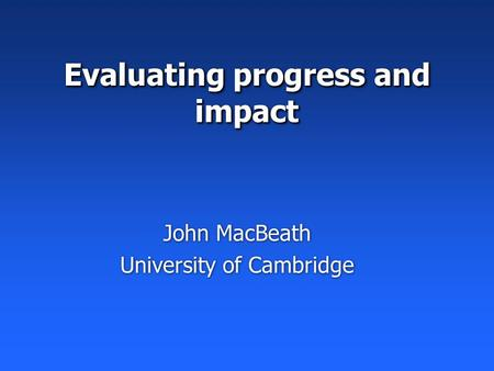 Evaluating progress and impact John MacBeath University of Cambridge John MacBeath University of Cambridge.