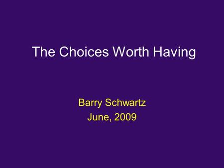 The Choices Worth Having Barry Schwartz June, 2009.