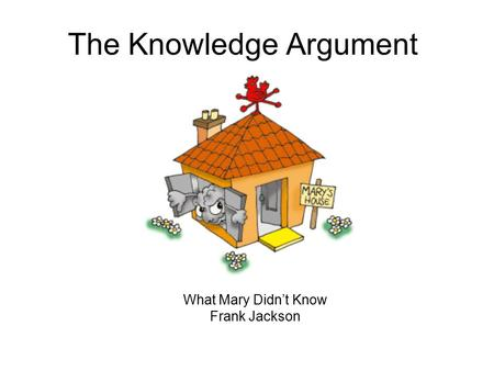 The Knowledge Argument What Mary Didn't Know Frank Jackson.