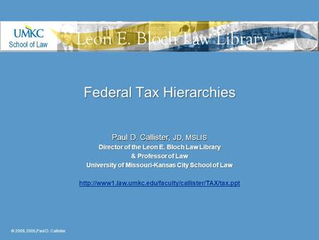 Federal Tax Hierarchies Paul D. Callister, JD, MSLIS Director of the Leon E. Bloch Law Library & Professor of Law University of Missouri-Kansas City School.