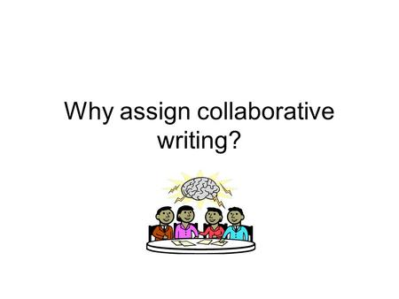 "Why assign collaborative writing?. Why do it? It provides a ""modest reduction of the amount of grading"" It provides students an ""example of group interaction"""