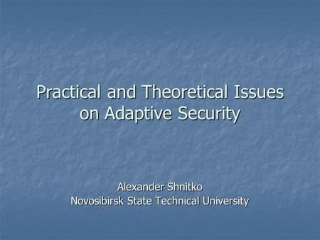 Practical and Theoretical Issues on Adaptive Security Alexander Shnitko Novosibirsk State Technical University.