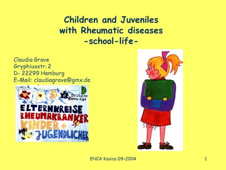 ENCA Kosice 09-20041 Children and Juveniles with Rheumatic diseases -school-life- Claudia Grave Gryphiusstr. 2 D- 22299 Hamburg