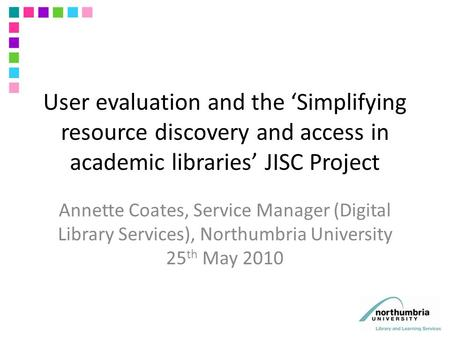 User evaluation and the 'Simplifying resource discovery and access in academic libraries' JISC Project Annette Coates, Service Manager (Digital Library.