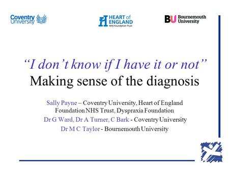 """I don't know if I have it or not"" Making sense of the diagnosis Sally Payne – Coventry University, Heart of England Foundation NHS Trust, Dyspraxia Foundation."