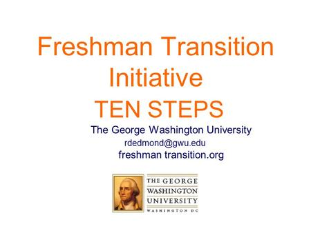 Freshman Transition Initiative TEN STEPS The George Washington University freshman transition.org.
