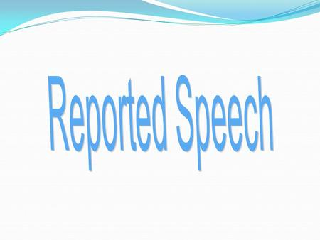 Reported Speech we use when we want to tell another person about a conversation that took place in the past. We often use reported speech to... 1. Give.