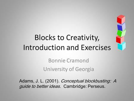 Blocks to Creativity, Introduction and Exercises Bonnie Cramond University of Georgia Adams, J. L. (2001). Conceptual blockbusting: A guide to better ideas.
