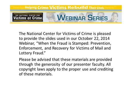 "The National Center for Victims of Crime is pleased to provide the slides used in our October 22, 2014 Webinar, ""When the Fraud is Stamped: Prevention,"