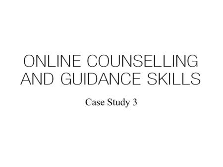 Case Study 3. Simulated Case Study 3 Asynchronous online support where a client seeks to engage in counselling with an independent online practitioner.