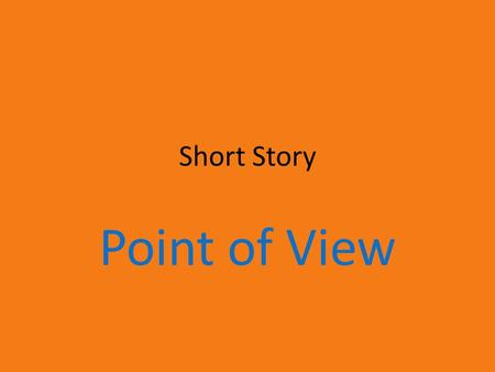Short Story Point of View. There are 4 possible POV's: First Person Omniscient Limited Omniscient Objective.