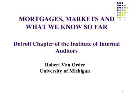 MORTGAGES, MARKETS AND WHAT WE KNOW SO FAR Detroit Chapter of the Institute of Internal Auditors Robert Van Order University of Michigan 1.