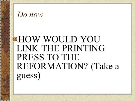 Do now HOW WOULD YOU LINK THE PRINTING PRESS TO THE REFORMATION? (Take a guess)