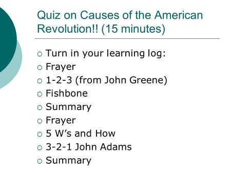 Quiz on Causes of the American Revolution!! (15 minutes)  Turn in your learning log:  Frayer  1-2-3 (from John Greene)  Fishbone  Summary  Frayer.