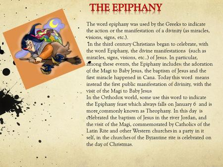 The word epiphany was used by the Greeks to indicate the action or the manifestation of a divinity (as miracles, visions, signs, etc.). In the third century.